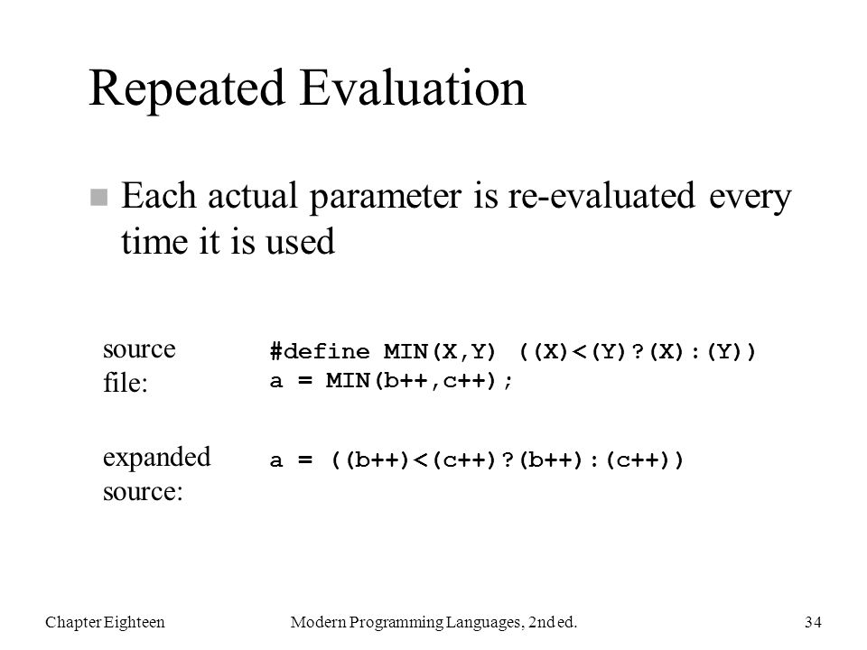 Repeated Evaluation n Each actual parameter is re-evaluated every time it is used Chapter EighteenModern Programming Languages, 2nd ed.34 #define MIN(X,Y) ((X)<(Y)?(X):(Y)) a = MIN(b++,c++); a = ((b++)<(c++)?(b++):(c++)) source file: expanded source: