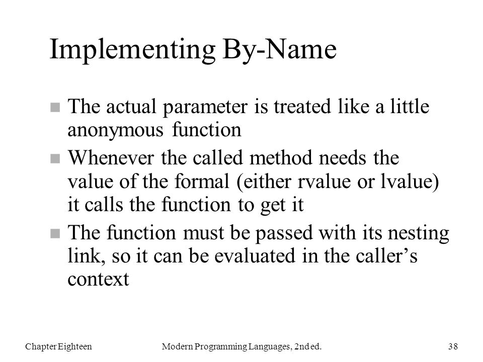 Implementing By-Name n The actual parameter is treated like a little anonymous function n Whenever the called method needs the value of the formal (ei