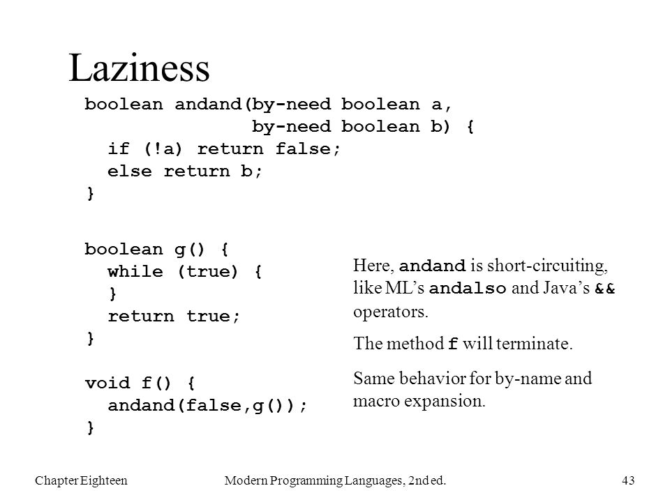 Laziness Chapter EighteenModern Programming Languages, 2nd ed.43 boolean andand(by-need boolean a, by-need boolean b) { if (!a) return false; else return b; } boolean g() { while (true) { } return true; } void f() { andand(false,g()); } Here, andand is short-circuiting, like ML's andalso and Java's && operators.