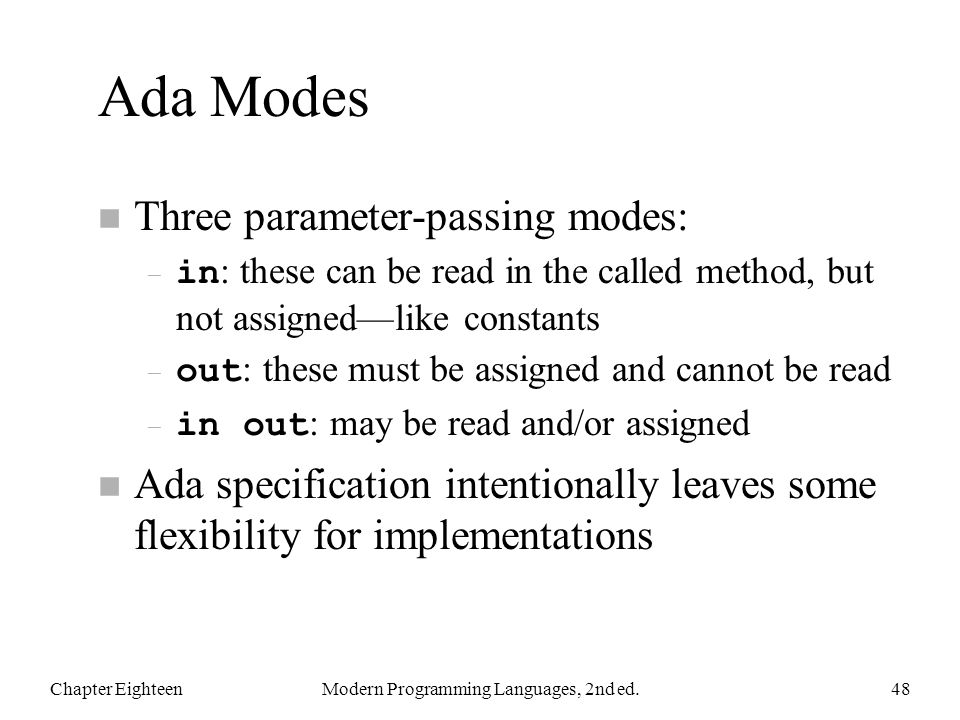 Ada Modes n Three parameter-passing modes: – in : these can be read in the called method, but not assigned—like constants – out : these must be assigned and cannot be read – in out : may be read and/or assigned n Ada specification intentionally leaves some flexibility for implementations Chapter EighteenModern Programming Languages, 2nd ed.48