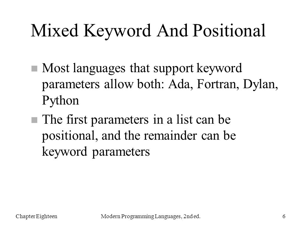 Mixed Keyword And Positional n Most languages that support keyword parameters allow both: Ada, Fortran, Dylan, Python n The first parameters in a list can be positional, and the remainder can be keyword parameters Chapter EighteenModern Programming Languages, 2nd ed.6