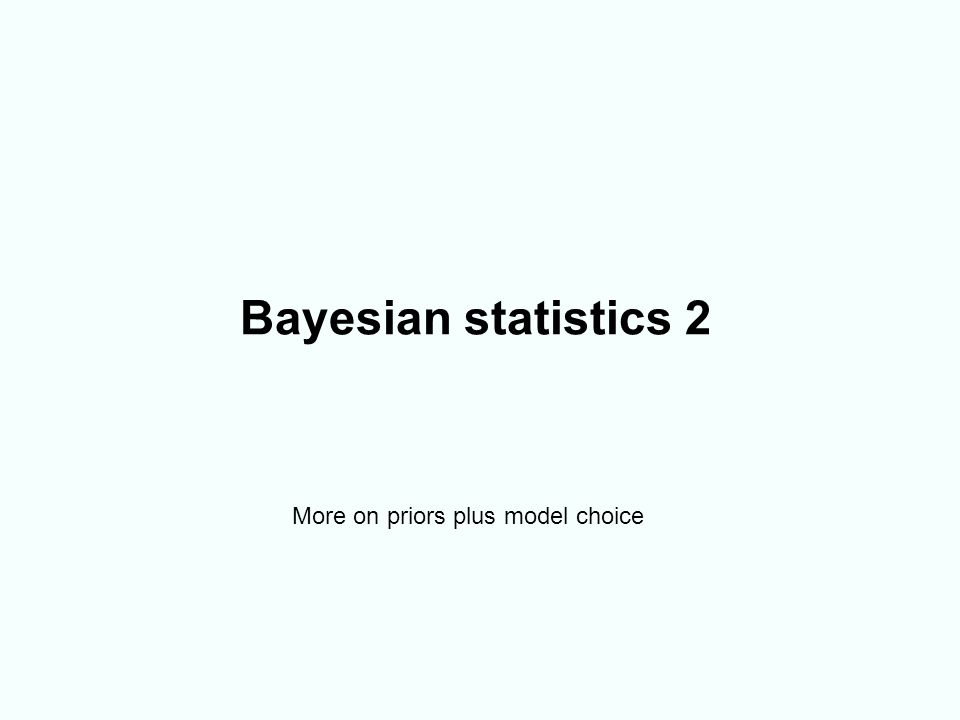 Bayesian statistics 2 More on priors plus model choice