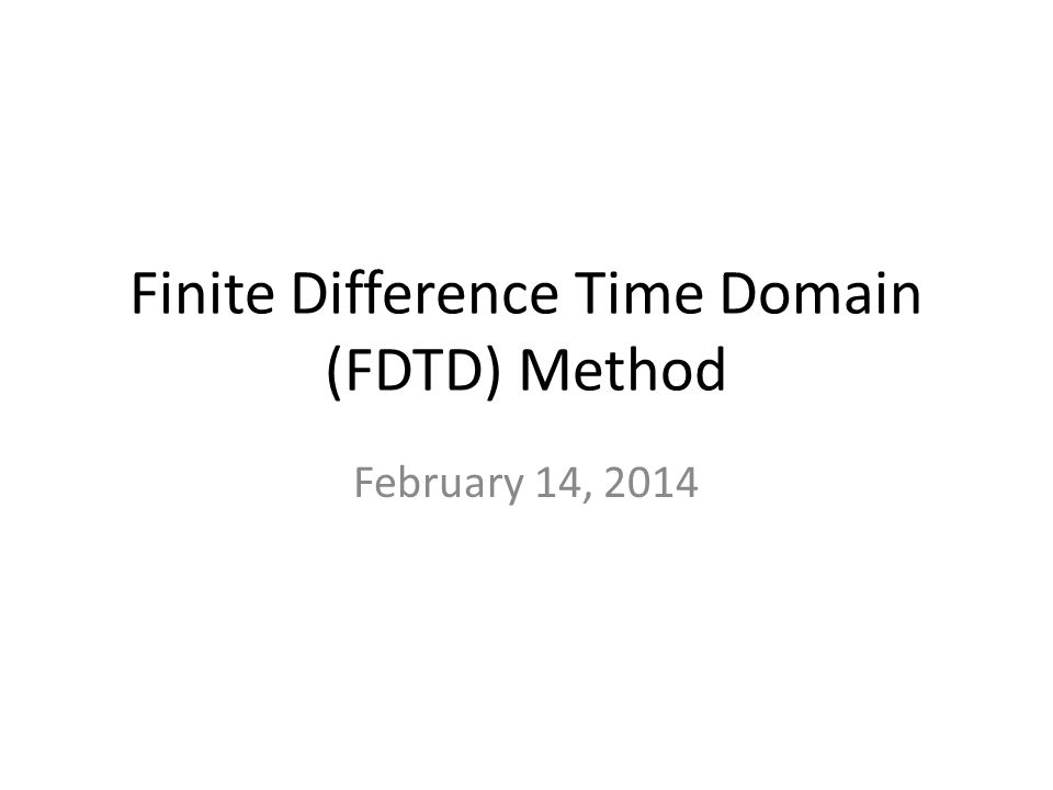 Finite Difference Time Domain (FDTD) Method February 14, 2014