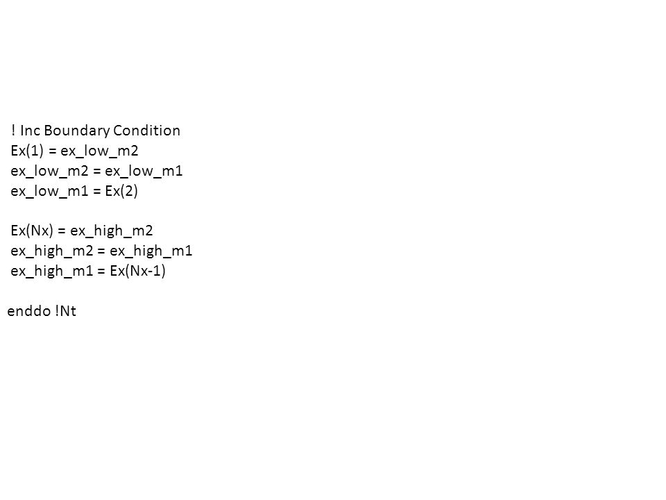 ! Inc Boundary Condition Ex(1) = ex_low_m2 ex_low_m2 = ex_low_m1 ex_low_m1 = Ex(2) Ex(Nx) = ex_high_m2 ex_high_m2 = ex_high_m1 ex_high_m1 = Ex(Nx-1) enddo !Nt