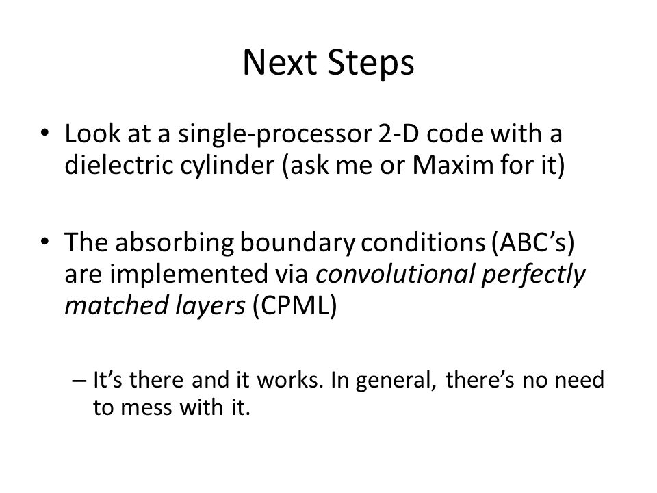 Next Steps Look at a single-processor 2-D code with a dielectric cylinder (ask me or Maxim for it) The absorbing boundary conditions (ABC's) are implemented via convolutional perfectly matched layers (CPML) – It's there and it works.