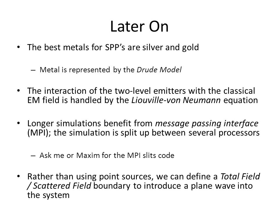 Later On The best metals for SPP's are silver and gold – Metal is represented by the Drude Model The interaction of the two-level emitters with the classical EM field is handled by the Liouville-von Neumann equation Longer simulations benefit from message passing interface (MPI); the simulation is split up between several processors – Ask me or Maxim for the MPI slits code Rather than using point sources, we can define a Total Field / Scattered Field boundary to introduce a plane wave into the system
