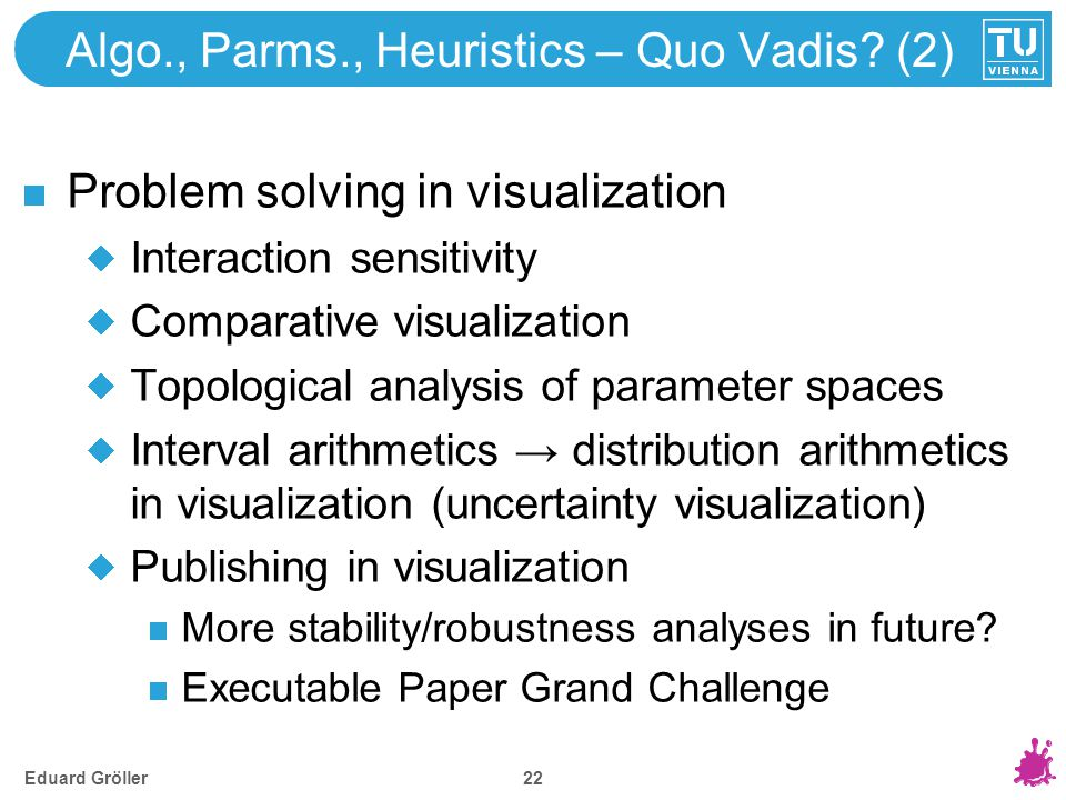 Algo., Parms., Heuristics – Quo Vadis? (2) Problem solving in visualization Interaction sensitivity Comparative visualization Topological analysis of
