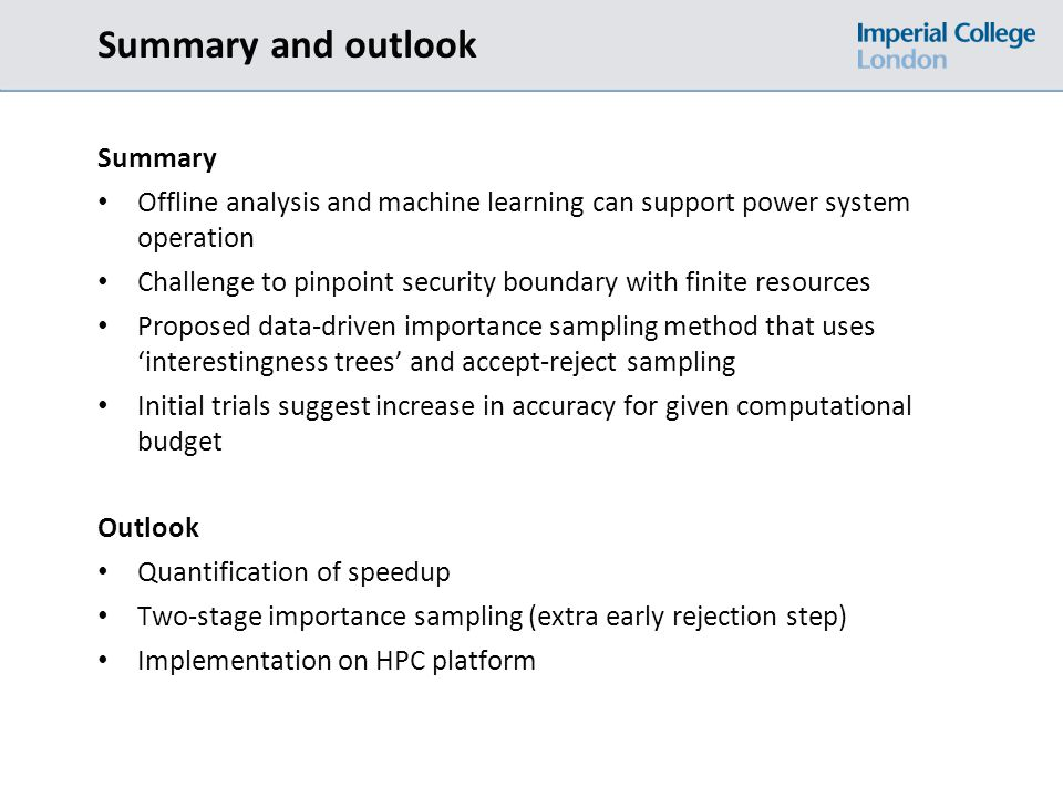 Summary and outlook Summary Offline analysis and machine learning can support power system operation Challenge to pinpoint security boundary with finite resources Proposed data-driven importance sampling method that uses 'interestingness trees' and accept-reject sampling Initial trials suggest increase in accuracy for given computational budget Outlook Quantification of speedup Two-stage importance sampling (extra early rejection step) Implementation on HPC platform