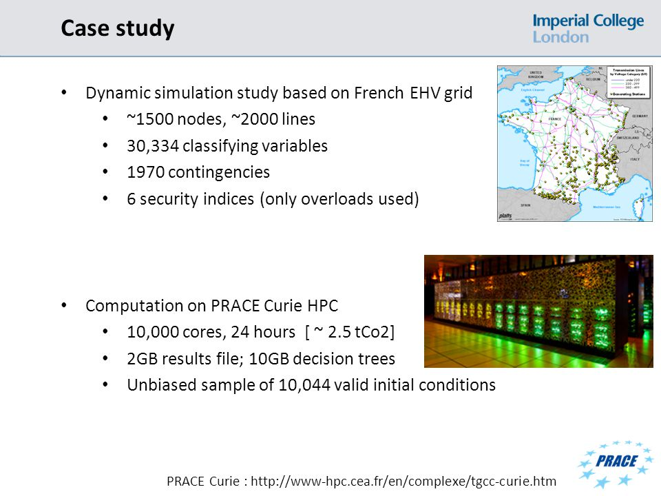 Case study Dynamic simulation study based on French EHV grid ~1500 nodes, ~2000 lines 30,334 classifying variables 1970 contingencies 6 security indices (only overloads used) Computation on PRACE Curie HPC 10,000 cores, 24 hours [ ~ 2.5 tCo2] 2GB results file; 10GB decision trees Unbiased sample of 10,044 valid initial conditions PRACE Curie : http://www-hpc.cea.fr/en/complexe/tgcc-curie.htm