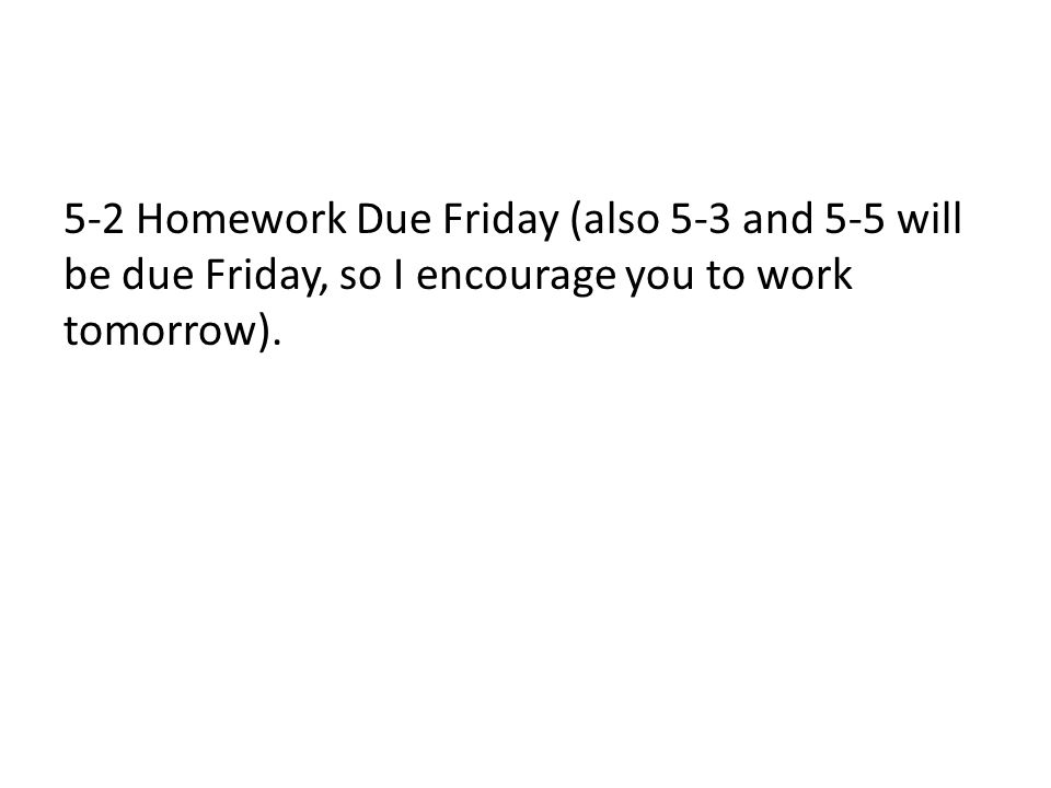 5-2 Homework Due Friday (also 5-3 and 5-5 will be due Friday, so I encourage you to work tomorrow).