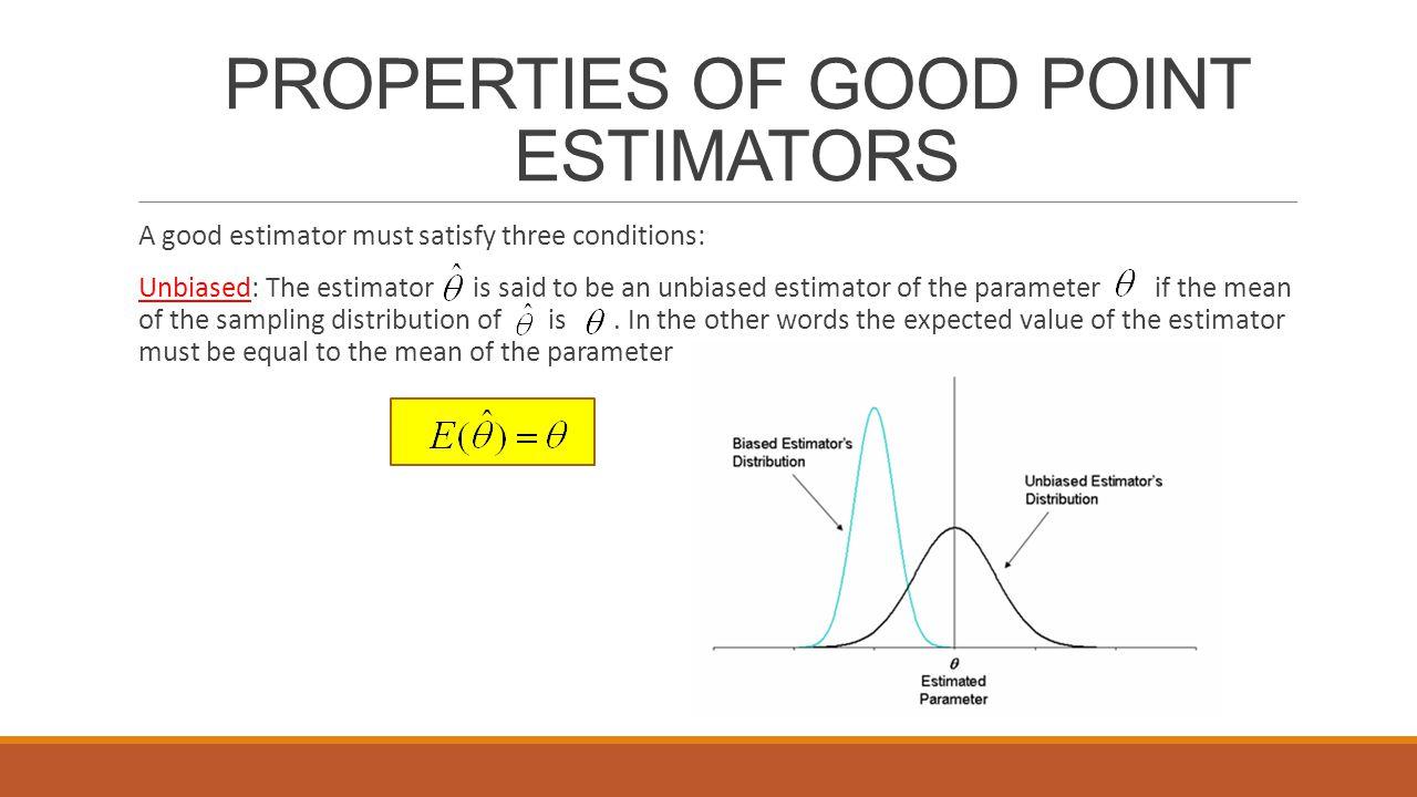 PROPERTIES OF GOOD POINT ESTIMATORS A good estimator must satisfy three conditions: Unbiased: The estimator is said to be an unbiased estimator of the