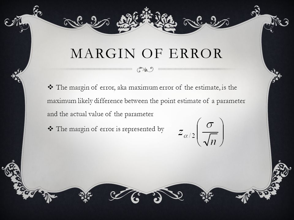 MARGIN OF ERROR  The margin of error, aka maximum error of the estimate, is the maximum likely difference between the point estimate of a parameter and the actual value of the parameter  The margin of error is represented by