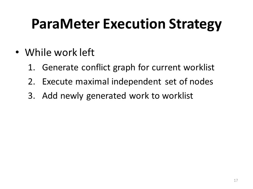 ParaMeter Execution Strategy While work left 1.Generate conflict graph for current worklist 2.Execute maximal independent set of nodes 3.Add newly generated work to worklist 17