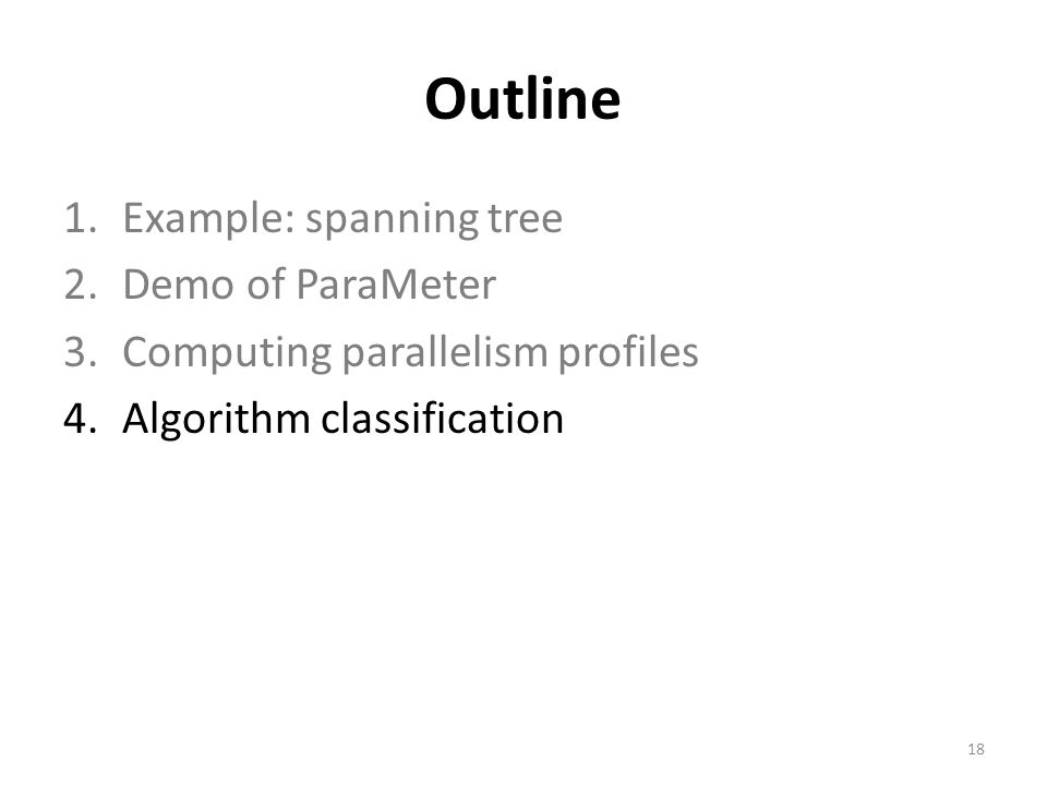 Outline 1.Example: spanning tree 2.Demo of ParaMeter 3.Computing parallelism profiles 4.Algorithm classification 18