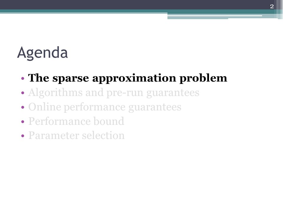 Agenda The sparse approximation problem Algorithms and pre-run guarantees Online performance guarantees Performance bound Parameter selection 2
