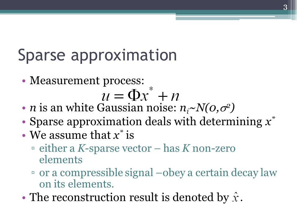 Sparse approximation Measurement process: n is an white Gaussian noise: n i ~N(0,  2 ) Sparse approximation deals with determining x * We assume that x * is ▫either a K-sparse vector – has K non-zero elements ▫or a compressible signal –obey a certain decay law on its elements.