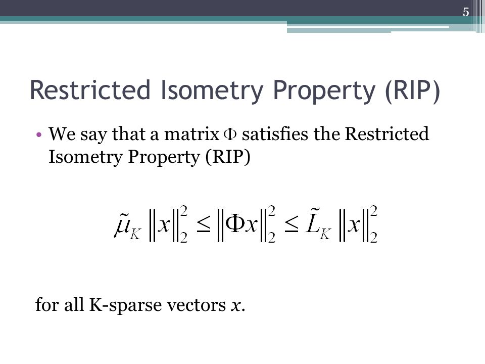 Restricted Isometry Property (RIP) We say that a matrix satisfies the Restricted Isometry Property (RIP) for all K-sparse vectors x.