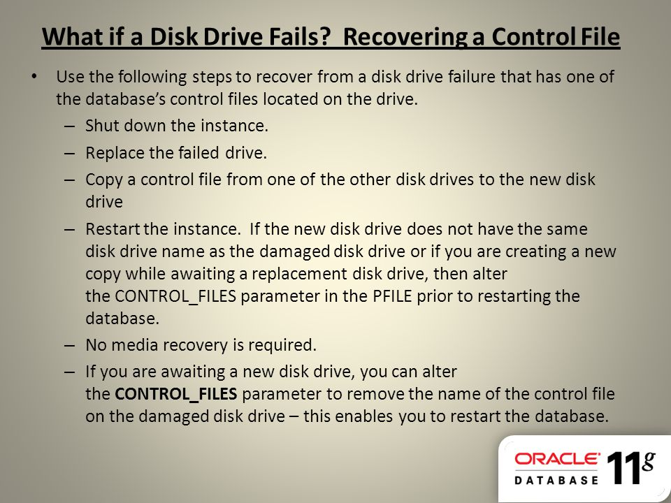 What if a Disk Drive Fails? Recovering a Control File Use the following steps to recover from a disk drive failure that has one of the database's cont