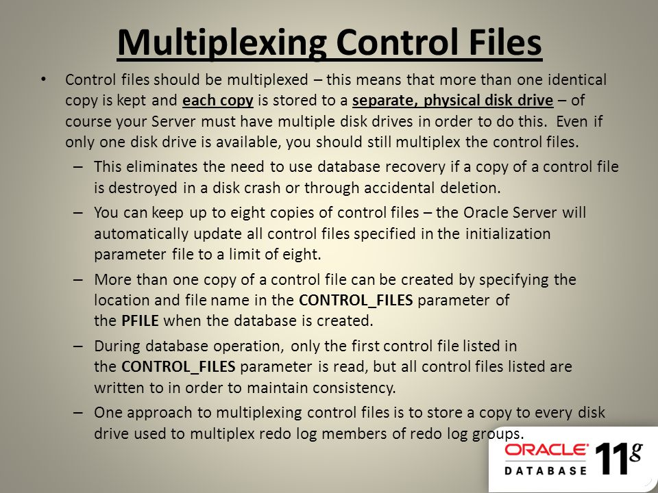 Multiplexing Control Files Control files should be multiplexed – this means that more than one identical copy is kept and each copy is stored to a sep