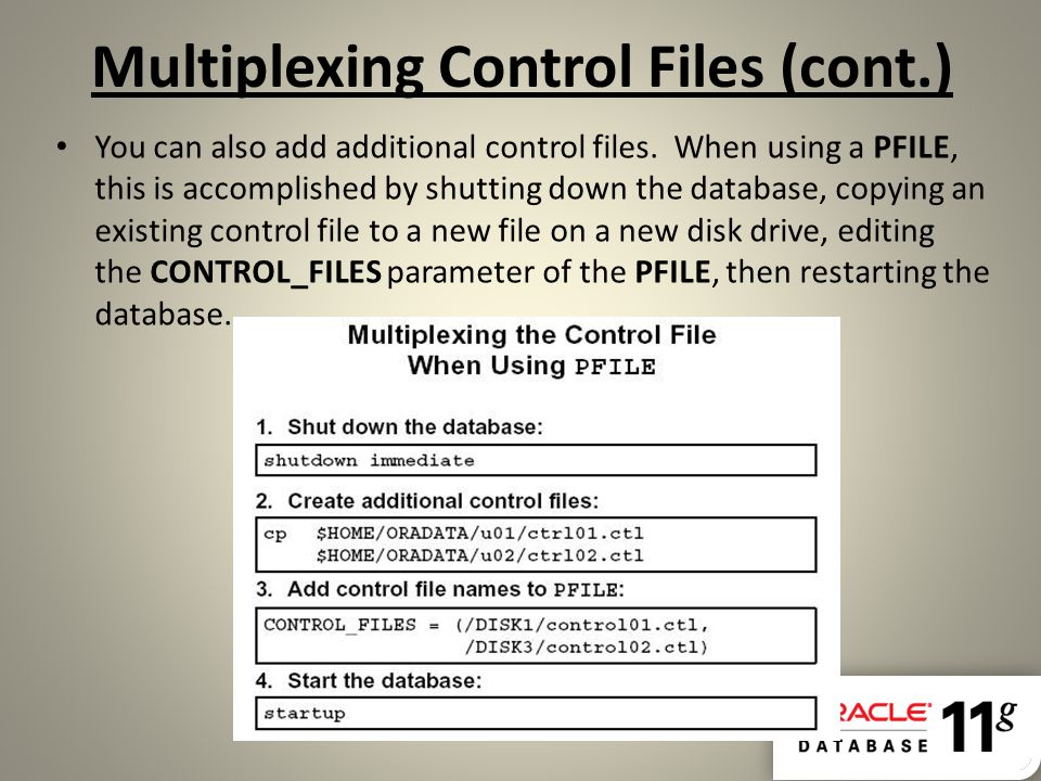 Multiplexing Control Files (cont.) You can also add additional control files. When using a PFILE, this is accomplished by shutting down the database,