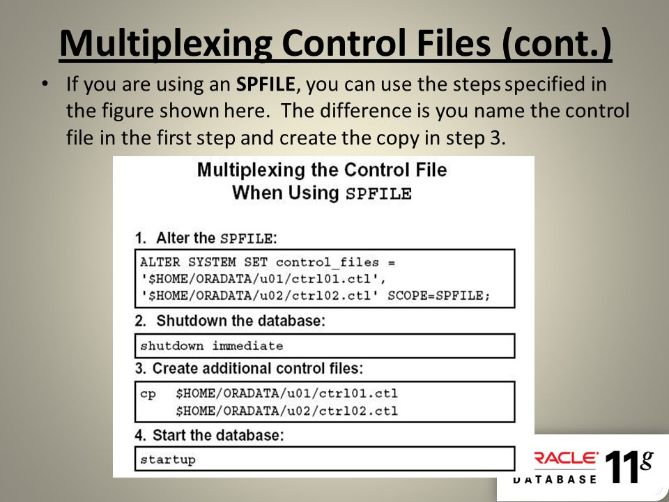 Multiplexing Control Files (cont.) If you are using an SPFILE, you can use the steps specified in the figure shown here. The difference is you name th