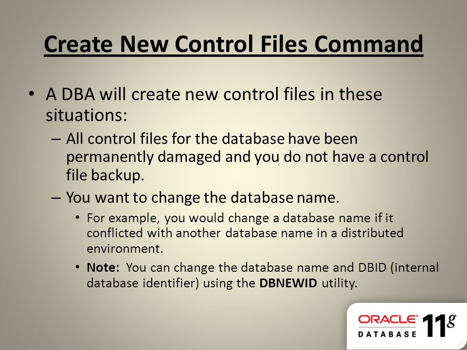 Create New Control Files Command A DBA will create new control files in these situations: – All control files for the database have been permanently d