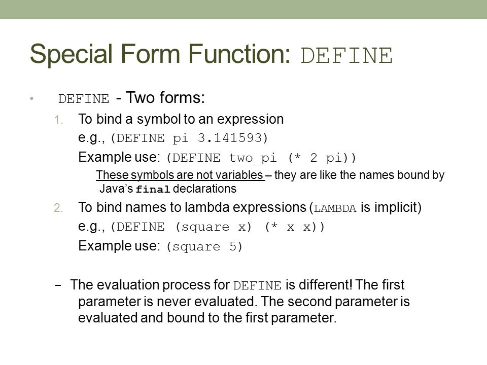 Special Form Function: DEFINE DEFINE - Two forms: 1. To bind a symbol to an expression e.g., (DEFINE pi 3.141593) Example use: (DEFINE two_pi (* 2 pi)