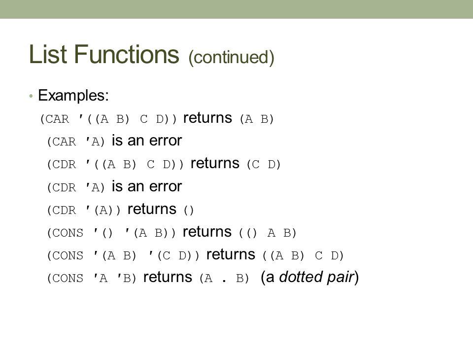 List Functions (continued) Examples: (CAR ′((A B) C D)) returns (A B) (CAR ′A) is an error (CDR ′((A B) C D)) returns (C D) (CDR ′A) is an error (CDR ′(A)) returns () (CONS ′() ′(A B)) returns (() A B) (CONS ′(A B) ′(C D)) returns ((A B) C D) (CONS ′A ′B) returns (A.