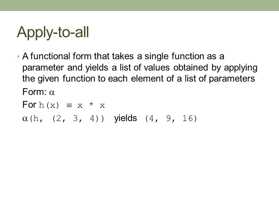 Apply-to-all A functional form that takes a single function as a parameter and yields a list of values obtained by applying the given function to each