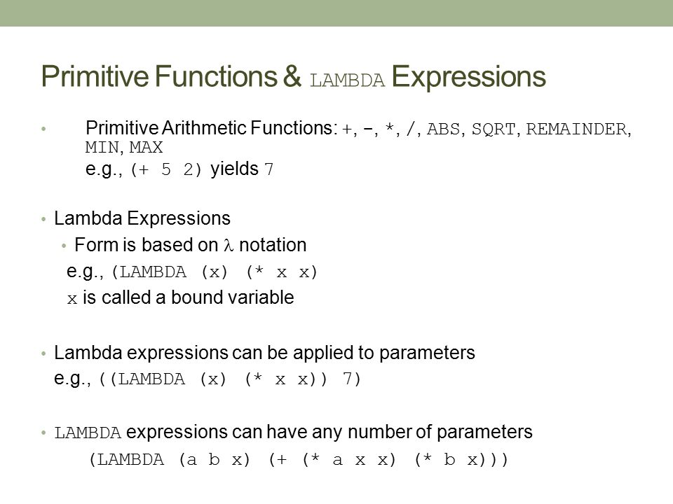 Primitive Functions & LAMBDA Expressions Primitive Arithmetic Functions: +, -, *, /, ABS, SQRT, REMAINDER, MIN, MAX e.g., (+ 5 2) yields 7 Lambda Expr