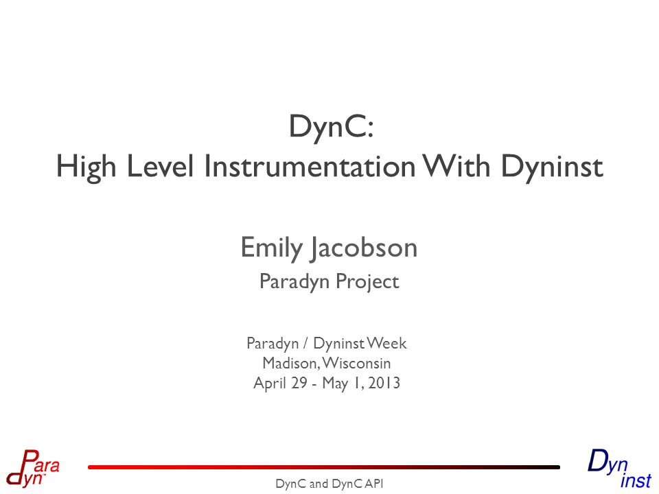 Example: DynC Entry Instrumentation 12 DynC and DynC API // global_level is a variable we allocated char *funcName = dyninst`function_name; void *funcAddr = dyninst`original_address; inf`printf( (level %d) Entering %s[%p] , global`global_level++, funcName, funcAddrs); static int entryCounter = 0; inf`printf( count = %d , entryCounter++); char *funcParam = param`0; inf`printf( param = \ %s\ , funcParam); int localVar = local`str_length; inf`printf( local_iter = %d , str_length); int globalVar = global`tick_count; inf`printf( tick_count = %d\n , globalVar); o Access information about the instrumented point o Function name o Original address o Effective address of a memory operation o Thread ID or index o Target of indirect control flow