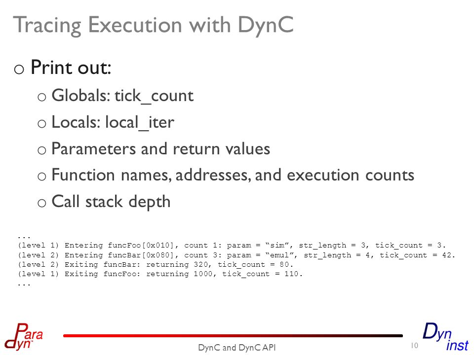 Tracing Execution with DynC o Print out: o Globals: tick_count o Locals: local_iter o Parameters and return values o Function names, addresses, and execution counts o Call stack depth 10 DynC and DynC API...