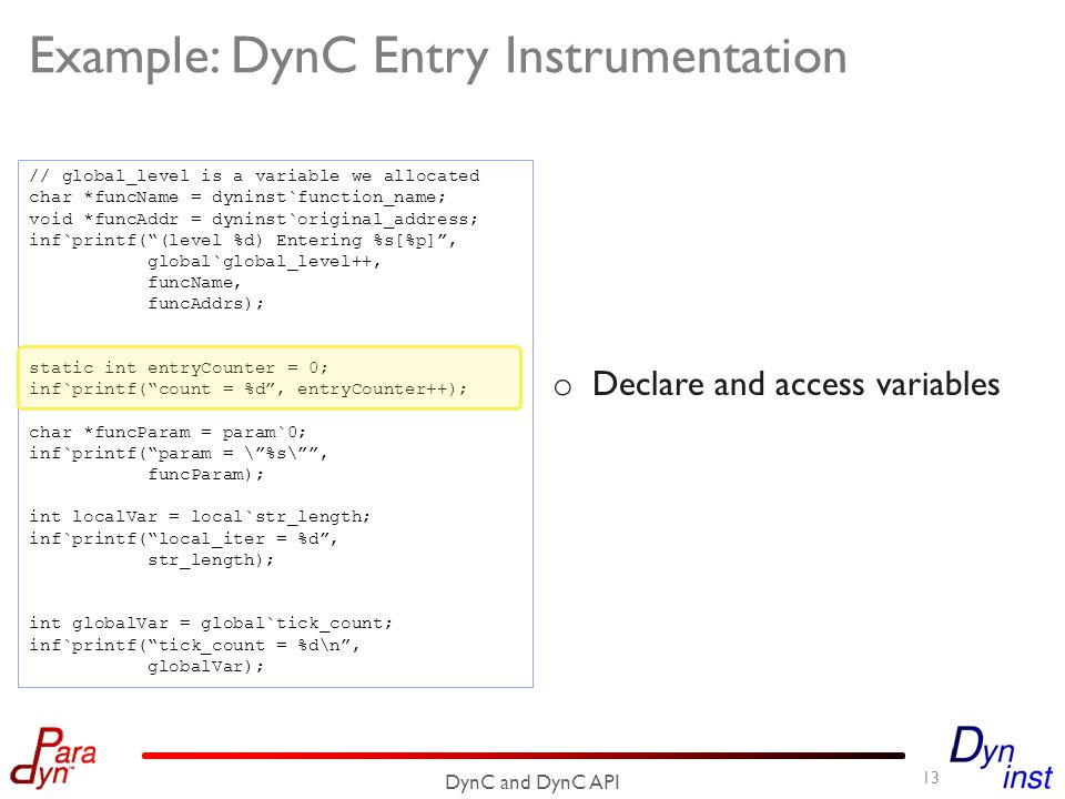 Example: DynC Entry Instrumentation 13 DynC and DynC API // global_level is a variable we allocated char *funcName = dyninst`function_name; void *funcAddr = dyninst`original_address; inf`printf( (level %d) Entering %s[%p] , global`global_level++, funcName, funcAddrs); static int entryCounter = 0; inf`printf( count = %d , entryCounter++); char *funcParam = param`0; inf`printf( param = \ %s\ , funcParam); int localVar = local`str_length; inf`printf( local_iter = %d , str_length); int globalVar = global`tick_count; inf`printf( tick_count = %d\n , globalVar); o Declare and access variables