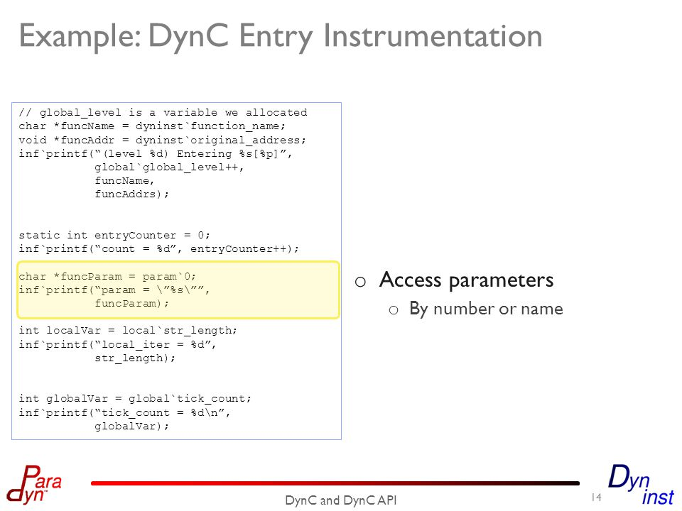 Example: DynC Entry Instrumentation 14 DynC and DynC API // global_level is a variable we allocated char *funcName = dyninst`function_name; void *funcAddr = dyninst`original_address; inf`printf( (level %d) Entering %s[%p] , global`global_level++, funcName, funcAddrs); static int entryCounter = 0; inf`printf( count = %d , entryCounter++); char *funcParam = param`0; inf`printf( param = \ %s\ , funcParam); int localVar = local`str_length; inf`printf( local_iter = %d , str_length); int globalVar = global`tick_count; inf`printf( tick_count = %d\n , globalVar); o Access parameters o By number or name