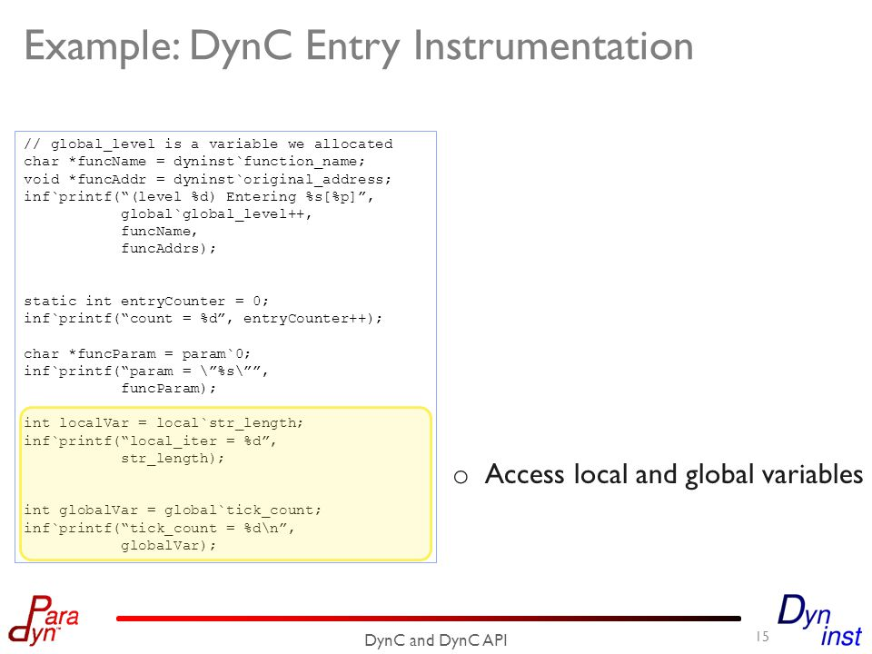 Example: DynC Entry Instrumentation 15 DynC and DynC API // global_level is a variable we allocated char *funcName = dyninst`function_name; void *funcAddr = dyninst`original_address; inf`printf( (level %d) Entering %s[%p] , global`global_level++, funcName, funcAddrs); static int entryCounter = 0; inf`printf( count = %d , entryCounter++); char *funcParam = param`0; inf`printf( param = \ %s\ , funcParam); int localVar = local`str_length; inf`printf( local_iter = %d , str_length); int globalVar = global`tick_count; inf`printf( tick_count = %d\n , globalVar); o Access local and global variables