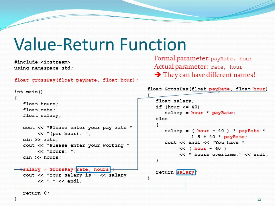 Value-Return Function #include using namespace std; float grossPay(float payRate, float hour); int main() { float hours; float rate; float salary; cout << Please enter your pay rate << (per hour): ; cin >> rate; cout << Please enter your working << hours: ; cin >> hours; salary = GrossPay(rate, hours); cout << Your salary is << salary << . << endl; return 0; } float GrossPay(float payRate, float hour) { float salary; if (hour <= 40) salary = hour * payRate; else { salary = ( hour - 40 ) * payRate * 1.5 + 40 * payRate; cout << endl << You have << ( hour - 40 ) << hours overtime. << endl; } return salary; } 12 Formal parameter: payRate, hour Actual parameter: rate, hour  They can have different names!