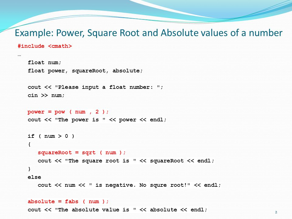 Example: Power, Square Root and Absolute values of a number #include … float num; float power, squareRoot, absolute; cout << Please input a float number: ; cin >> num; power = pow ( num, 2 ); cout << The power is << power << endl; if ( num > 0 ) { squareRoot = sqrt ( num ); cout << The square root is << squareRoot << endl; } else cout << num << is negative.