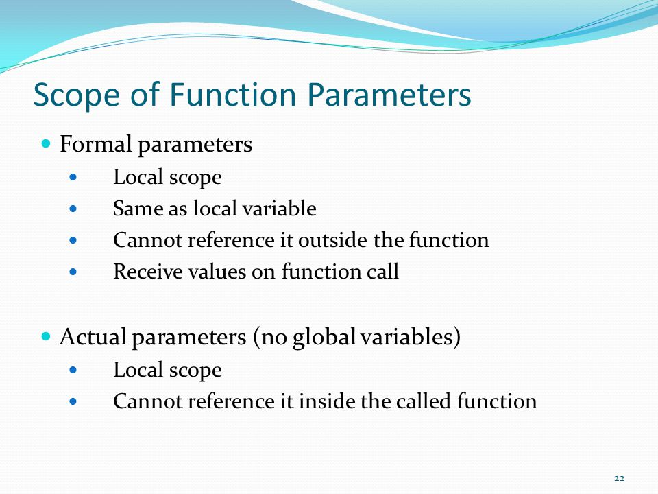 22 Scope of Function Parameters Formal parameters Local scope Same as local variable Cannot reference it outside the function Receive values on function call Actual parameters (no global variables) Local scope Cannot reference it inside the called function
