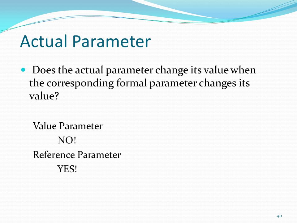 Actual Parameter Does the actual parameter change its value when the corresponding formal parameter changes its value.