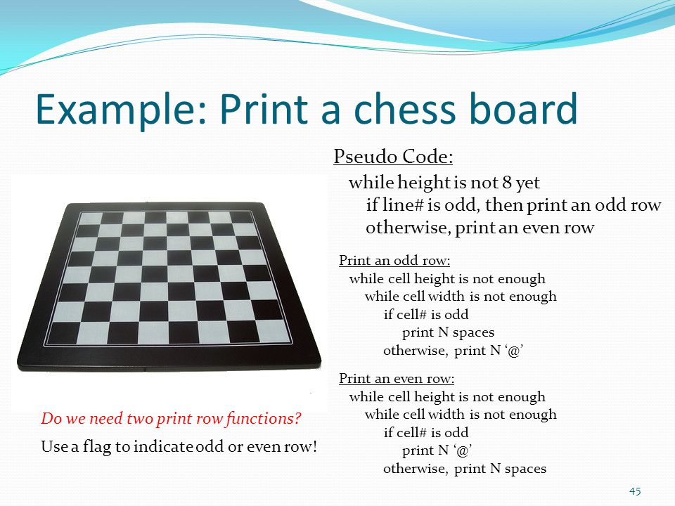 Example: Print a chess board Pseudo Code: while height is not 8 yet if line# is odd, then print an odd row otherwise, print an even row Print an odd row: while cell height is not enough while cell width is not enough if cell# is odd print N spaces otherwise, print N '@' Print an even row: while cell height is not enough while cell width is not enough if cell# is odd print N '@' otherwise, print N spaces 45 Do we need two print row functions.