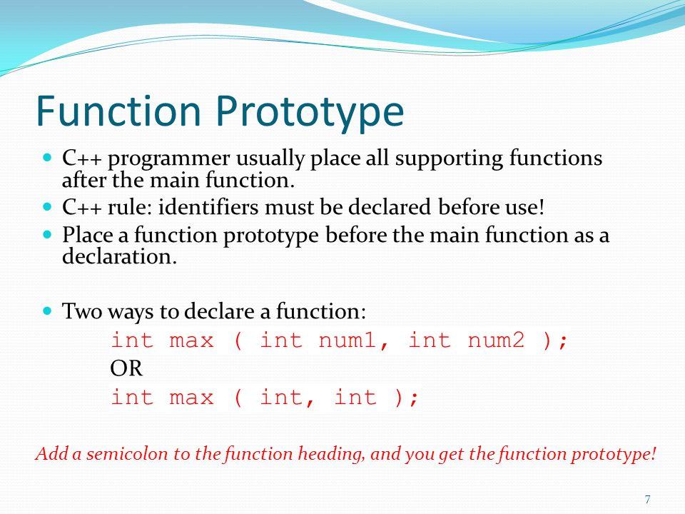 Function Prototype #include using namespace std; int max ( int num1, int num2 ); int main() { … maxResult = max ( num1, num2 ) … } int max ( int num1, int num2 ) { int result; if ( num1 > num2 ) result = num1; else result = num2; return result; } #include using namespace std; int max ( int num1, int num2 ) { int result; if ( num1 > num2 ) result = num1; else result = num2; return result; } int main() { … maxResult = max ( num1, num2 ) … } = 8 Common Practice !