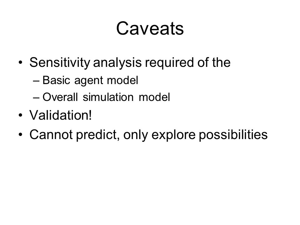 Caveats Sensitivity analysis required of the –Basic agent model –Overall simulation model Validation.