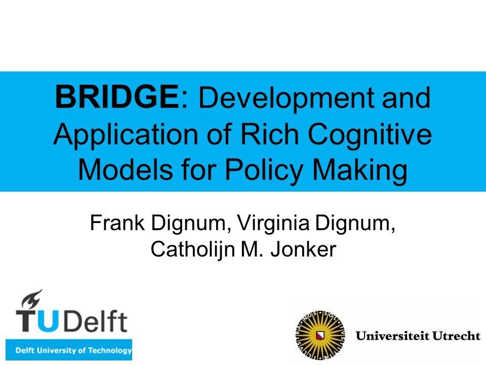 BRIDGE: Development and Application of Rich Cognitive Models for Policy Making Frank Dignum, Virginia Dignum, Catholijn M.