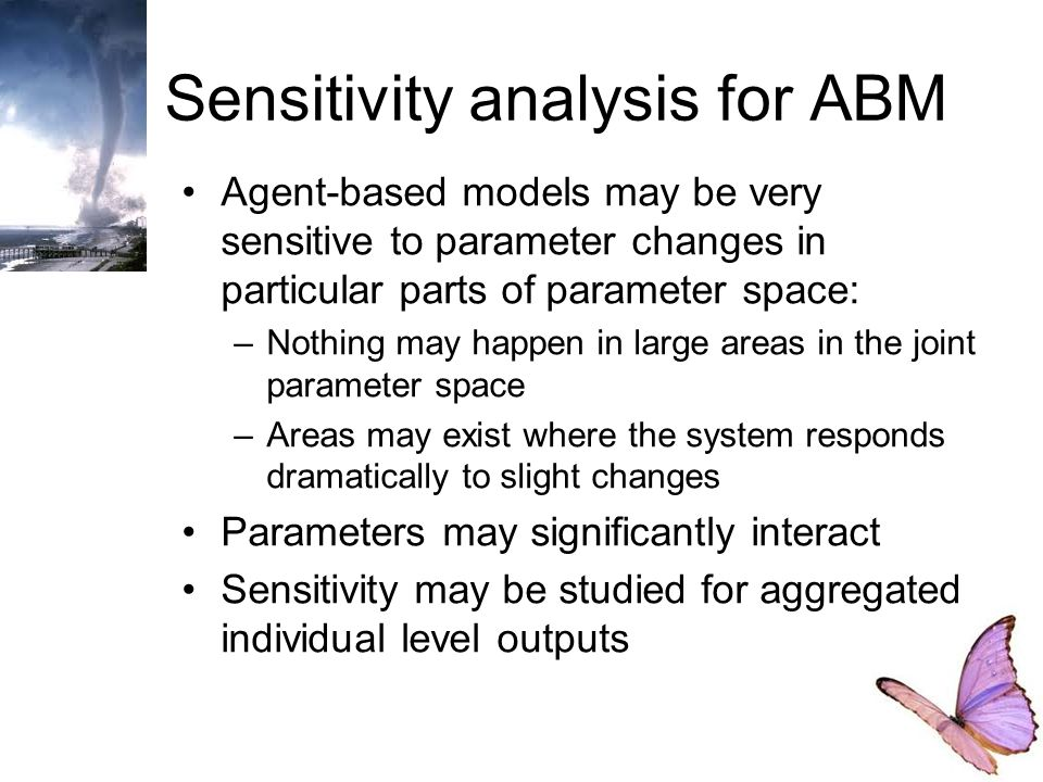 Sensitivity analysis for ABM Agent-based models may be very sensitive to parameter changes in particular parts of parameter space: –Nothing may happen in large areas in the joint parameter space –Areas may exist where the system responds dramatically to slight changes Parameters may significantly interact Sensitivity may be studied for aggregated individual level outputs