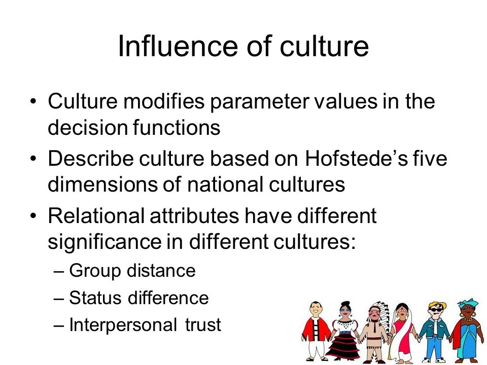 Influence of culture Culture modifies parameter values in the decision functions Describe culture based on Hofstede's five dimensions of national cultures Relational attributes have different significance in different cultures: –Group distance –Status difference –Interpersonal trust