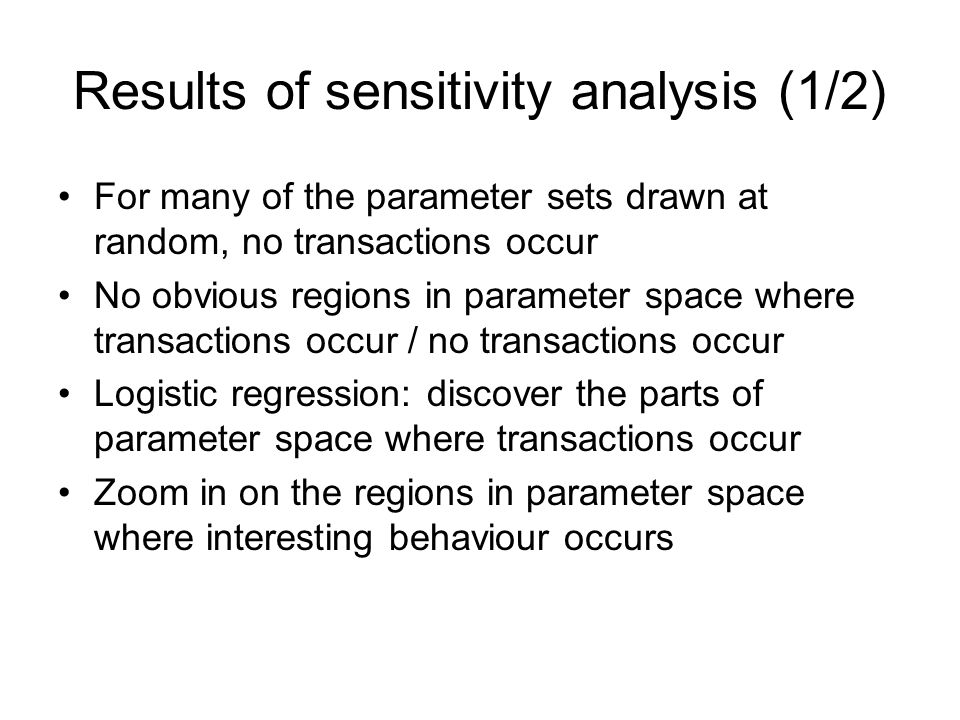 Results of sensitivity analysis (1/2) For many of the parameter sets drawn at random, no transactions occur No obvious regions in parameter space where transactions occur / no transactions occur Logistic regression: discover the parts of parameter space where transactions occur Zoom in on the regions in parameter space where interesting behaviour occurs