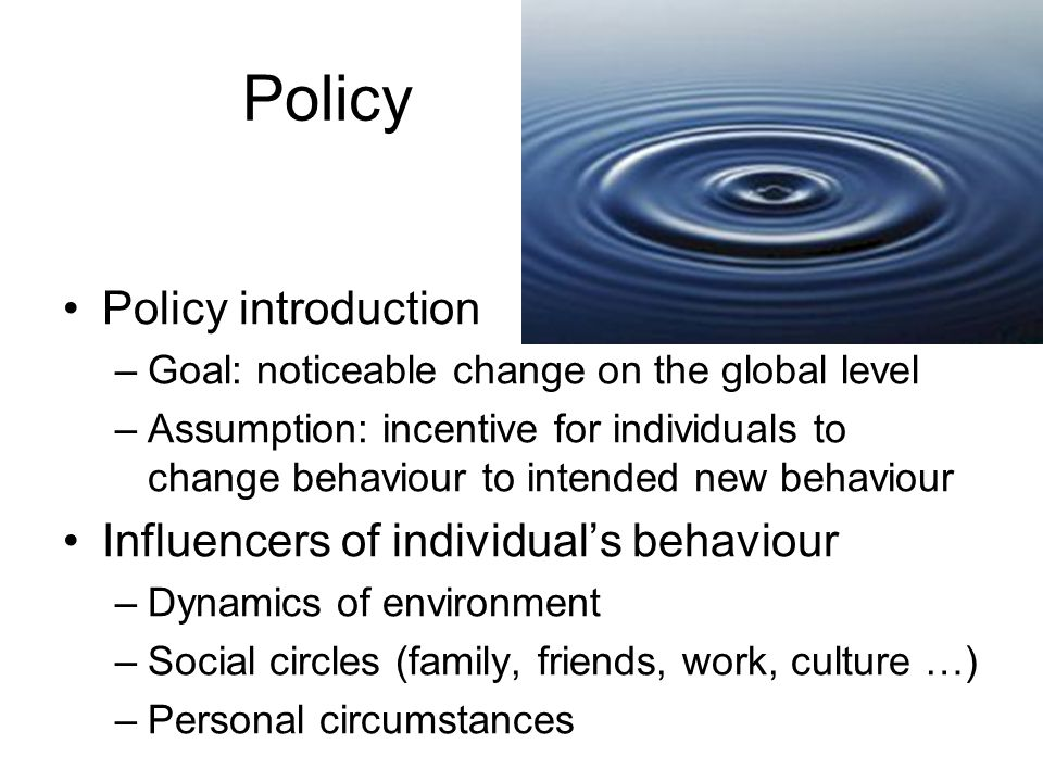 Policy Policy introduction –Goal: noticeable change on the global level –Assumption: incentive for individuals to change behaviour to intended new behaviour Influencers of individual's behaviour –Dynamics of environment –Social circles (family, friends, work, culture …) –Personal circumstances