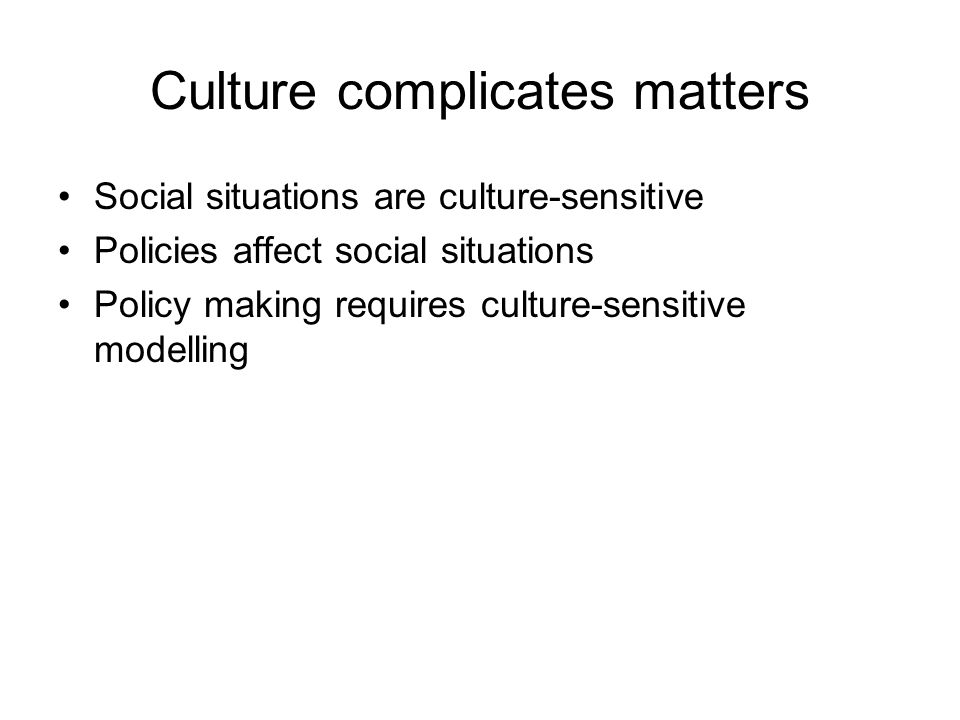 Culture complicates matters Social situations are culture-sensitive Policies affect social situations Policy making requires culture-sensitive modelling