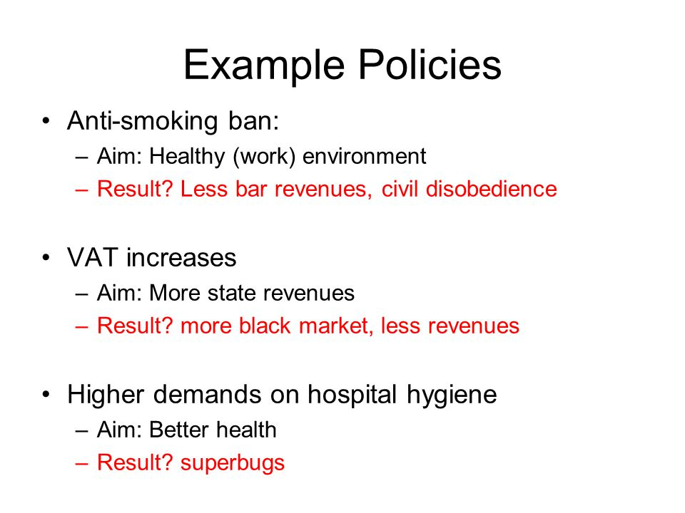 Example Policies Anti-smoking ban: –Aim: Healthy (work) environment –Result.