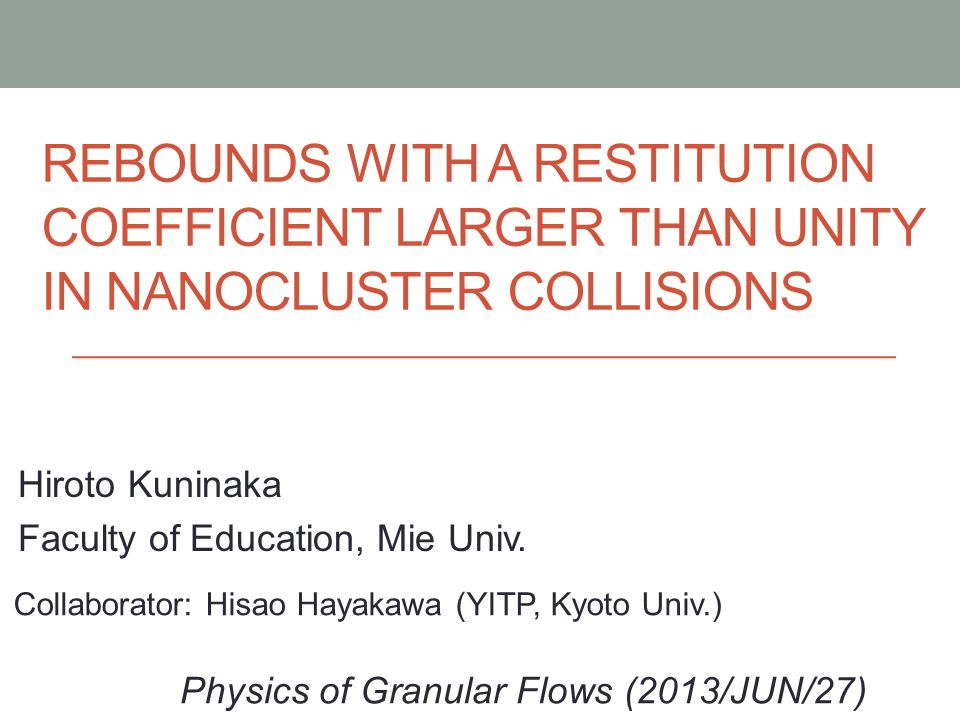 REBOUNDS WITH A RESTITUTION COEFFICIENT LARGER THAN UNITY IN NANOCLUSTER COLLISIONS Hiroto Kuninaka Faculty of Education, Mie Univ. Physics of Granula